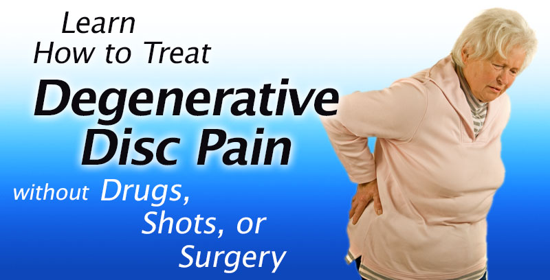Learn How to Treat Degenerative Disc Pain Without Drugs, Chiropractic, Shots, or Surgery
